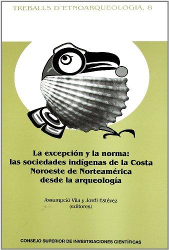 La excepción y la norma: Las sociedades indígenas de la Costa Noroeste de Norteamérica desde la arqueología (Treballs d¿etnoarqueologia) por Assumpció Vila