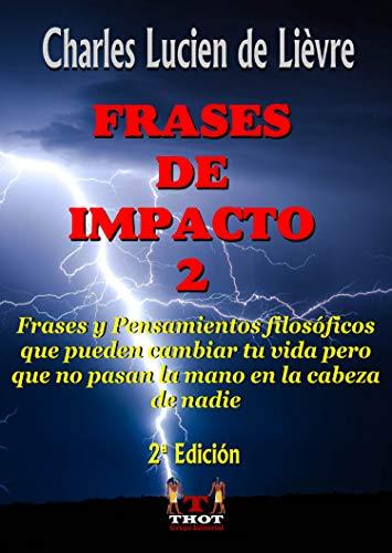 Frases de Impacto 2: Frases Filosóficas y Reflexiones que Pueden Cambiar tu Vida Pero que no Pasan la Mano en la Cabeza de Nadie (Spanish Edition)