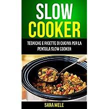 Slow Cooker: Tecniche E Ricette Di Cucina Per La Pentola Slow Cooker (Italian Edition)