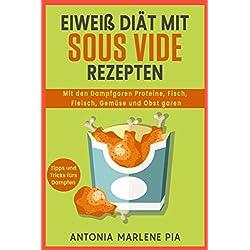 Eiweiß Diät mit Sous Vide Rezepten: Mit den Dampfgaren Proteine, Fisch, Fleisch, Gemüse und Obst garen