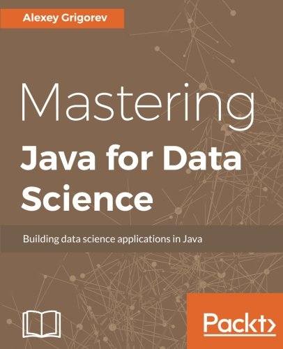 Mastering Java for Data Science: Analytics and more for production-ready applications