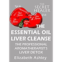 The Essential Oil Liver Cleanse: The Professional Aromatherapist's Liver Detox (The Secret Healer Book 3) (English Edition)