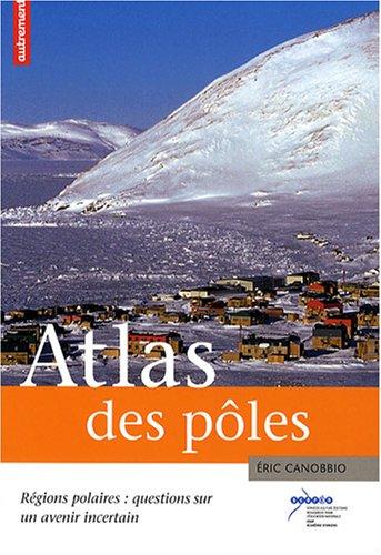 Atlas des pôles : Régions polaires : questions sur un avenir incertain par Eric Canobbio