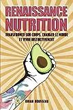 Renaissance Nutrition: Transformer son corps, changer le monde et vivre instinctivement