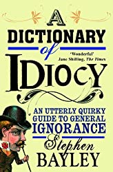 A Dictionary of Idiocy: An Utterly Quirky Guide to General Ignorance by Stephen Bayley (2012-01-24)