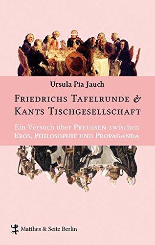 Friedrichs Tafelrunde & Kants Tischgesellschaft: Ein Versuch über Preußen zwischen Eros, Philosophie und Propaganda