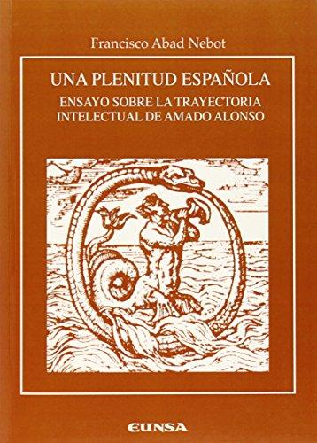 Una plenitud española: ensayo sobre la trayectoria intelectual de Amado Alonso (Anejos de RILCE)