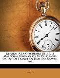 R�ponse � La Circulaire De S.e. Le Mar�chal Magnan Gr M. Du Grand-orient De France En Date Du 30 Avril 1862...
