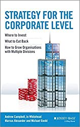Strategy for the Corporate Level: Where to Invest, What to Cut Back and How to Grow Organisations with Multiple Divisions by Andrew Campbell (2014-06-03)