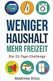 Weniger Haushalt - Mehr Freizeit: Die 21-Tage-Challenge - Wie Sie Ihre Haushaltsführung optimieren, Ihr Heim entrümpeln und mehr Zeit gewinnen