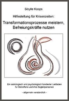 Hilfestellung für Krisenzeiten: Transformationsprozesse meistern, Befreiungskräfte nutzen: Ein astrologisch und psychologisch fundierter Leitfaden für ... Begleitpersonen - allgemein verständlich - von [Koops, Sibylle]
