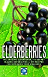 Elderberries: The Amazing Elderberry, Its Secret Healing Capabilities & DIY Recipes For Improving Your Wellness (Elderberries - Elderberry Syrup)