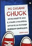 Mi chiamo Chuck. Ho diciassette anni. E, stando a Wikipedia, soffro di un disturbo ossessivo-compulsivo