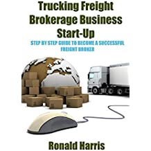 Trucking Freight Brokerage Business Start-Up: Step By Step Guide To Become a Successful Freight Broker (English Edition)