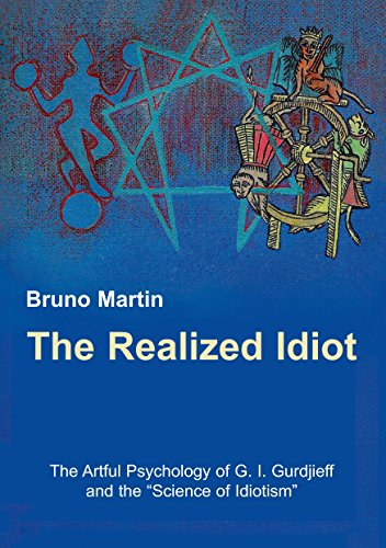 "The Realized Idiot: The Artful Psychology of G. I. Gurdjieff and the ""Science of Idiotism"""