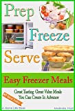 Prep Freeze Serve: Freezer Meals: Easy Freezer Meals:  Great Tasting, Great Value Meals You Can Create in Advance (The Home Life Series Book 4) (English Edition)