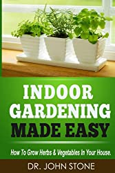 Indoor Gardening Made Easy: How To Grow Herbs & Vegetables In Your House (Garden, Cellar, Prepper, Survival, Salad Vegetables, City, Urban, Tomatoes, Apartment, ... Foot Homesteading Book 2) (English Edition)