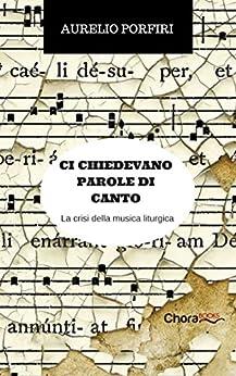 Ci chiedevano parole di canto: La crisi della musica liturgica di [Porfiri, Aurelio]