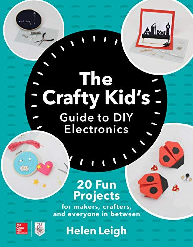 The Crafty Kids Guide to DIY Electronics: 20 Fun Projects for Makers, Crafters, and Everyone in Between (English Edition)