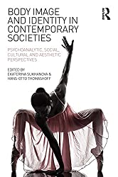 Body Image and Identity in Contemporary Societies: Psychoanalytic, social, cultural and aesthetic perspectives (English Edition)