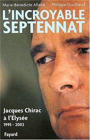 L'Incroyable septennat : Jacques Chirac à l'Elysée (1995-2002) par Philippe Goulliaud