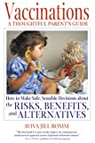 Vaccinations: A Thoughtful Parents Guide: A Thoughtful Parent's Guide - How to Make Safe, Sensible Decisions About the Risks, Benefits and Alternatives