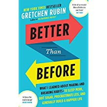 Better Than Before: What I Learned About Making and Breaking Habits ― to Sleep More, Quit Sugar, Procrastinate Less, and Generally Build a Happier Life