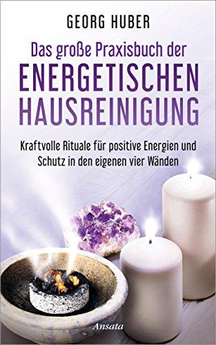 Das große Praxisbuch der energetischen Hausreinigung: Kraftvolle Rituale für positive Energie und Schutz in den eigenen vier Wänden - Mit Audio-Übungen -