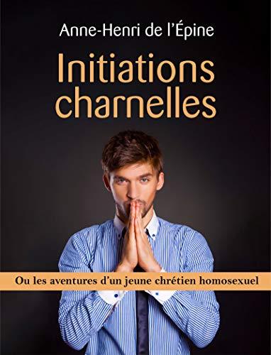 Initiations charnelles: ou les aventures d'un jeune chrétien homosexuel par Anne-Henri de l'Épine
