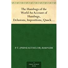 The Humbugs of the World An Account of Humbugs, Delusions, Impositions, Quackeries, Deceits and Deceivers Generally, in All Ages (English Edition)