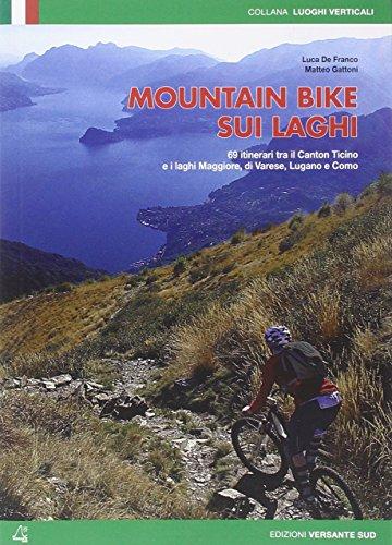 Mountain bike sui laghi. 69 itinerari tra il Canton ticino e i laghi Maggiore, di Varese, di Lugano e Como