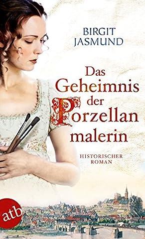 Das Geheimnis der Porzellanmalerin: Historischer Roman (Porzellan Stoff)