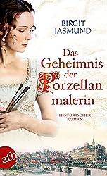Das Geheimnis der Porzellanmalerin: Historischer Roman
