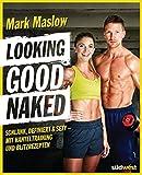 Looking good naked: Schlank, definiert & sexy – mit Plänen für's Hanteltraining und den besten Rezepten zum Abnehmen und…