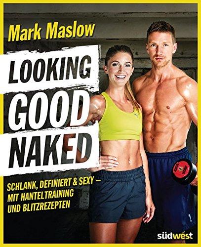 Looking good naked: Schlank, definiert & sexy – mit Plänen für\'s Hanteltraining und den besten Rezepten zum Abnehmen und für den Muskelaufbau