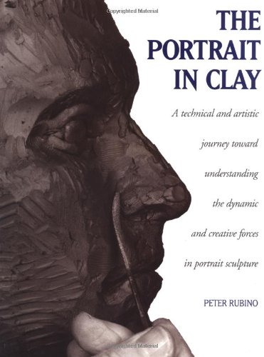 Portrait in Clay: Technical, Artistic and Philosophical Journey Toward Understanding the Dynamic and Creative Forces in Portrait Sculpture
