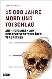 15000 Jahre Mord und Totschlag: Anthropologen auf der Spur spektakulärer Verbrechen - Joachim Wahl