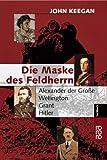 Die Maske des Feldherrn: Alexander der Große - Wellington - Grant - Hitler - John Keegan