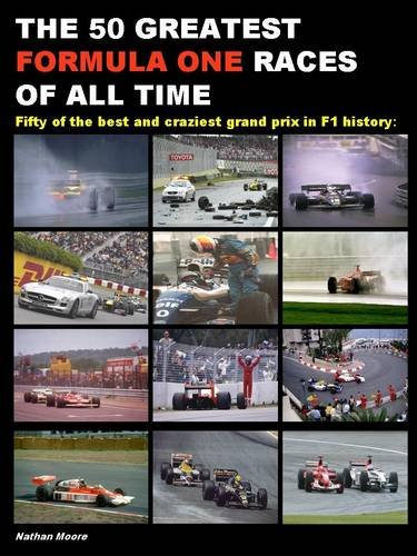 The 50 Greatest Formula One Races of All Time: Fifty of the Best and Craziest Grand Prix in F1 History