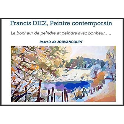 Francis DIEZ, un peintre contemporain: Le bonheur de peindre et peindre avec bonheur