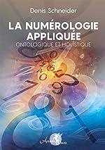 La numérologie appliquée - Ontologique et Holistique de Denis Schneider