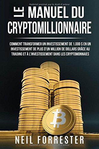 Le Manuel du Cryptomillionnaire: Comment Transformer un Investissement de 1.000$ en un Investissement de Plus dun Million de Dollars Grce au Trading et  lInvestissement Dans les Cryptomonnaies