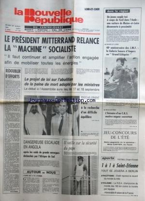 NOUVELLE REPUBLIQUE (LA) [No 11216] du 27/08/1981 - MITTERRAND RELANCE LA MACHINE SOCIALISTE - LE PROJET DE LOI SUR L'ABOLITION DE LA PEINE DE MORT ADOPTE PAR LES MINISTRES - PROCHE-ORIENT / PARIS A LA RECHERCHE D'UN DIFFICILE EQUILIBRE - DANGEREUSE ESCALADE EN ANGOLA APRES LES RAIDS DE GRANDE ENVERGURE DECLENCHES PAR L'AFRIQUE DU SUD - LES SPORTS - ATHLETISME AVEC OVETT - CYCLISME - UN JEUNE COUPLE TUE A COUPS DE FUSIL DANS L'AUDE par Collectif