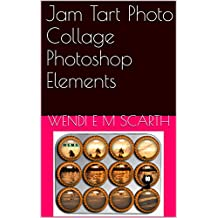 Jam Tart Photo Collage Photoshop Elements (Photoshop Elements Made Easy by Wendi E M Scarth Book 42)