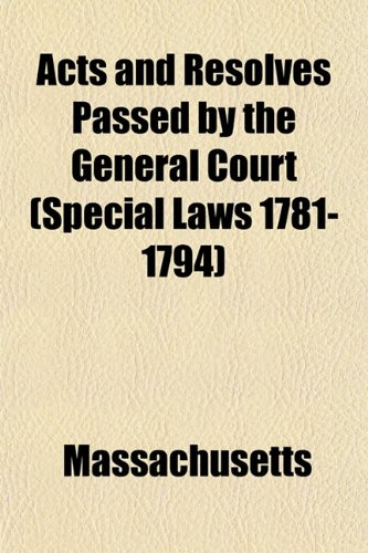 Acts and Resolves Passed by the General Court (Special Laws 1781-1794)