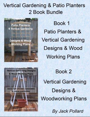 Patio Planters & Vertical Gardening: Designs & Wood Working Plans Ideas for Organic Gardening & Urban Gardening