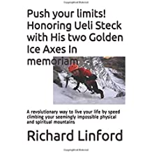 Push your limits! Honoring Ueli Steck with His two Golden Ice Axes In memoriam: A revolutionary way to live your life by speed climbing your seemingly impossible physical and spiritual mountains