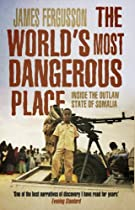The World's Most Dangerous Place: Inside the Outlaw State of Somalia - By James Fergusson