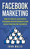 Facebook Marketing: How to Create Successful Facebook Advertisements and Build Your Online Business