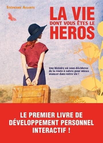 La vie dont vous êtes le héros - Une histoire où vous décidez de la route à suivre pour mieux avancer dans votre vie ! par Stéphanie Assante
